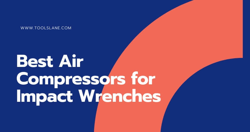7 Best Air Compressors for Impact Wrenches in 2021