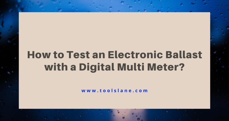 How to Test an Electronic Ballast with a Digital Multimeter?