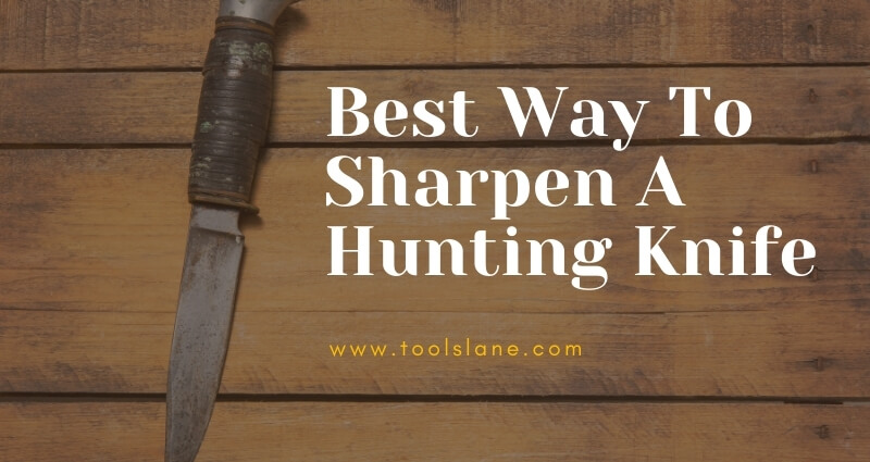 Hunting Knife Sharpening Tips – Best Way to Make the Knife Razor Sharp